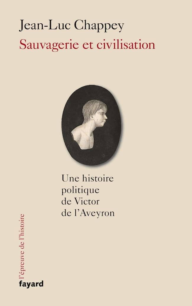 Jean-Luc Chappey, Sauvagerie et civilisation. Une histoire politique de Victor de l'Aveyron, Fayard critique