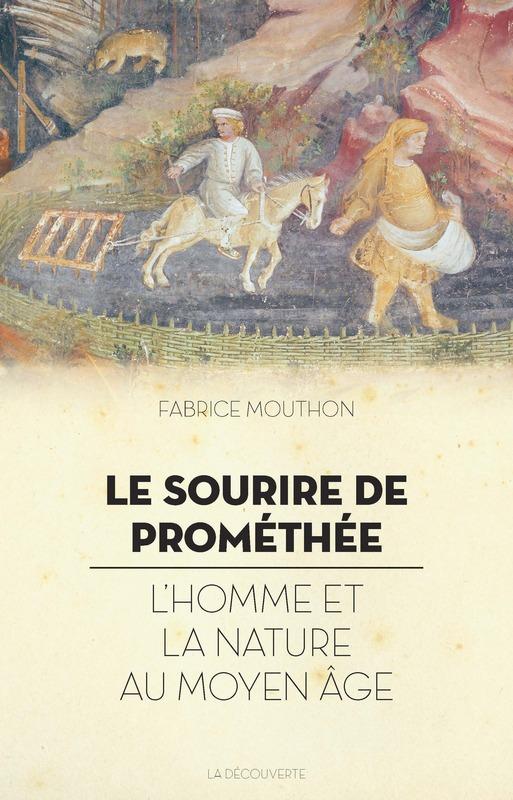 Fabrice Mouthon, Le sourire de Prométhée : L'homme et la nature au Moyen Âge.