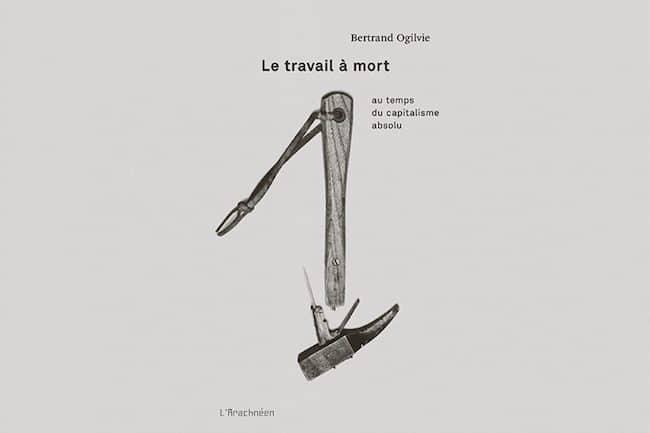 Bertrand Ogilvie, Le travail à mort. Au temps du capitalisme absolu