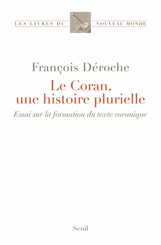 François Déroche, Le Coran, une histoire plurielle. Essai sur la formation du texte coranique