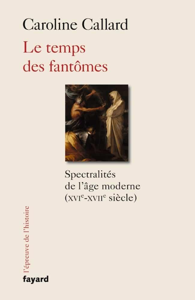 Caroline Callard, Le temps des fantômes. Spectralités de l'âge moderne (XVIe-XVIIe siècle)