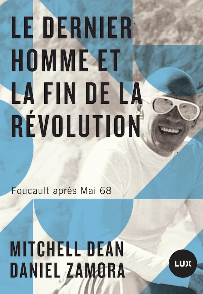 Mitchell Dean et Daniel Zamora, Le dernier homme et la fin de la révolution. Foucault après Mai 68