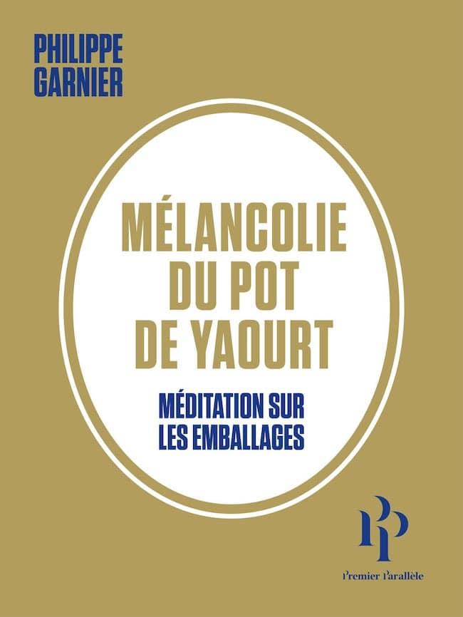 Philippe Garnier, Mélancolie du pot de yaourt. Méditation sur les emballages