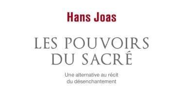 Hans Joas, Les pouvoirs du sacré. Une alternative au récit du désenchantement