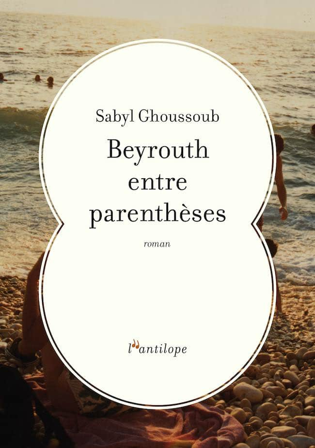Sabyl Ghoussoub. Beyrouth entre parenthèses