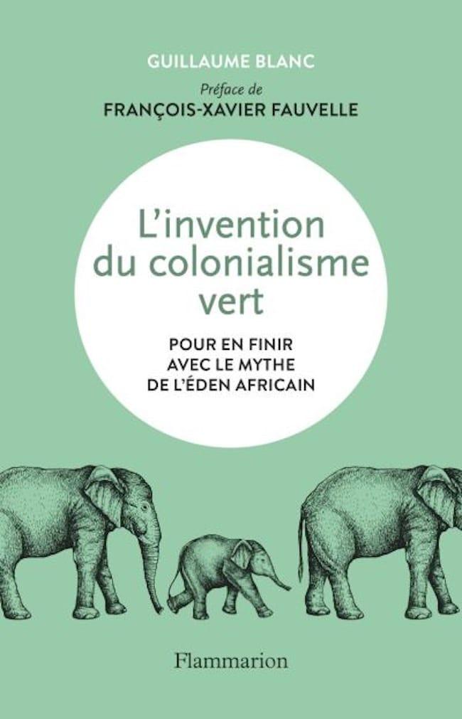Guillaume Blanc, L'invention du colonialisme vert. Pour en finir avec le mythe de l'Éden africain
