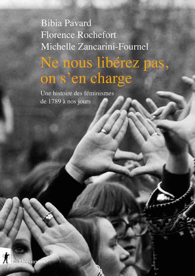 Bibia Pavard, Florence Rochefort et Michelle Zancarini-Fournel, Ne nous libérez pas, on s'en charge. Une histoire des féminismes de 1789 à nos jours