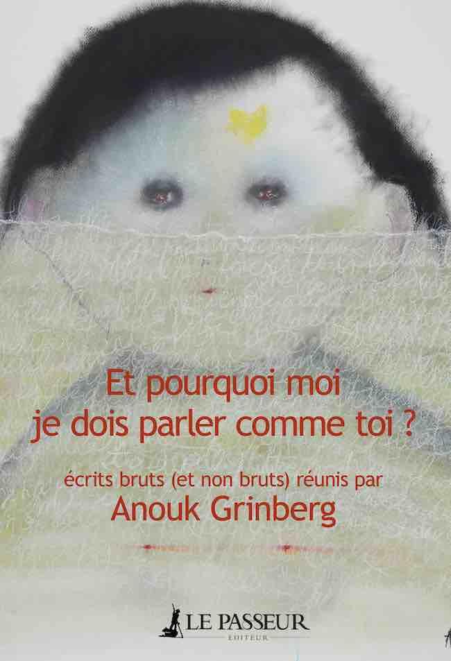 Et pourquoi moi je dois parler comme toi? Écrits bruts (et non bruts) réunis par Anouk Grinberg