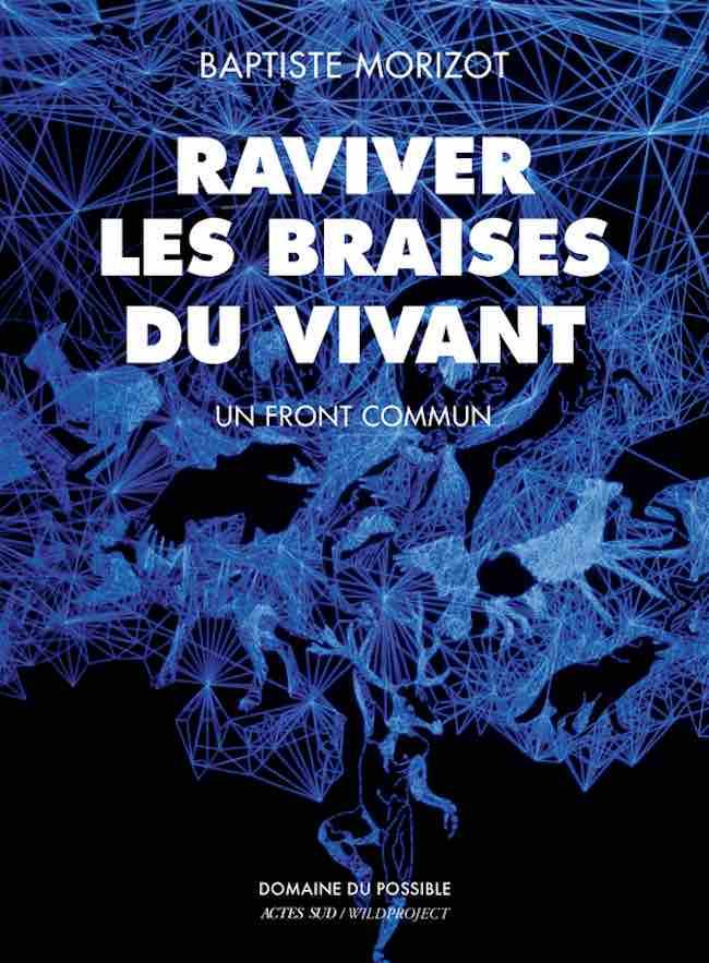 Manières d'être vivant et Raviver les braises du vivant, de Baptiste Morizot
